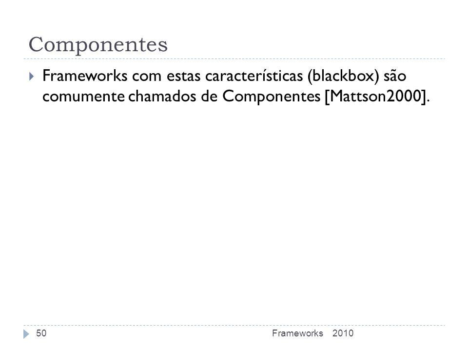 Componentes Frameworks com estas características (blackbox) são comumente chamados de Componentes [Mattson2000].